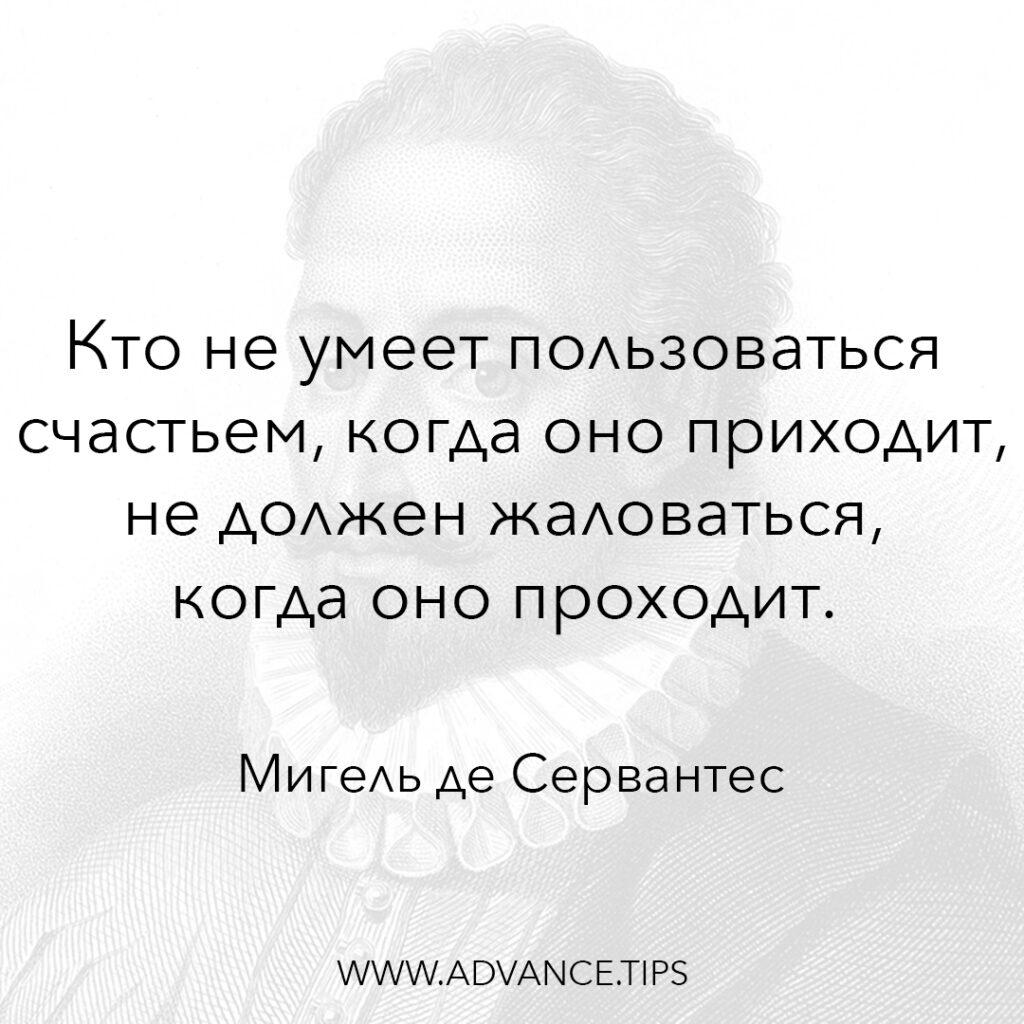Кто не умеет пользоваться счастьем, когда оно приходит, не должен жаловаться, когда оно проходит. - Мигель де Сервантес - 10 Мудрых Мыслей...