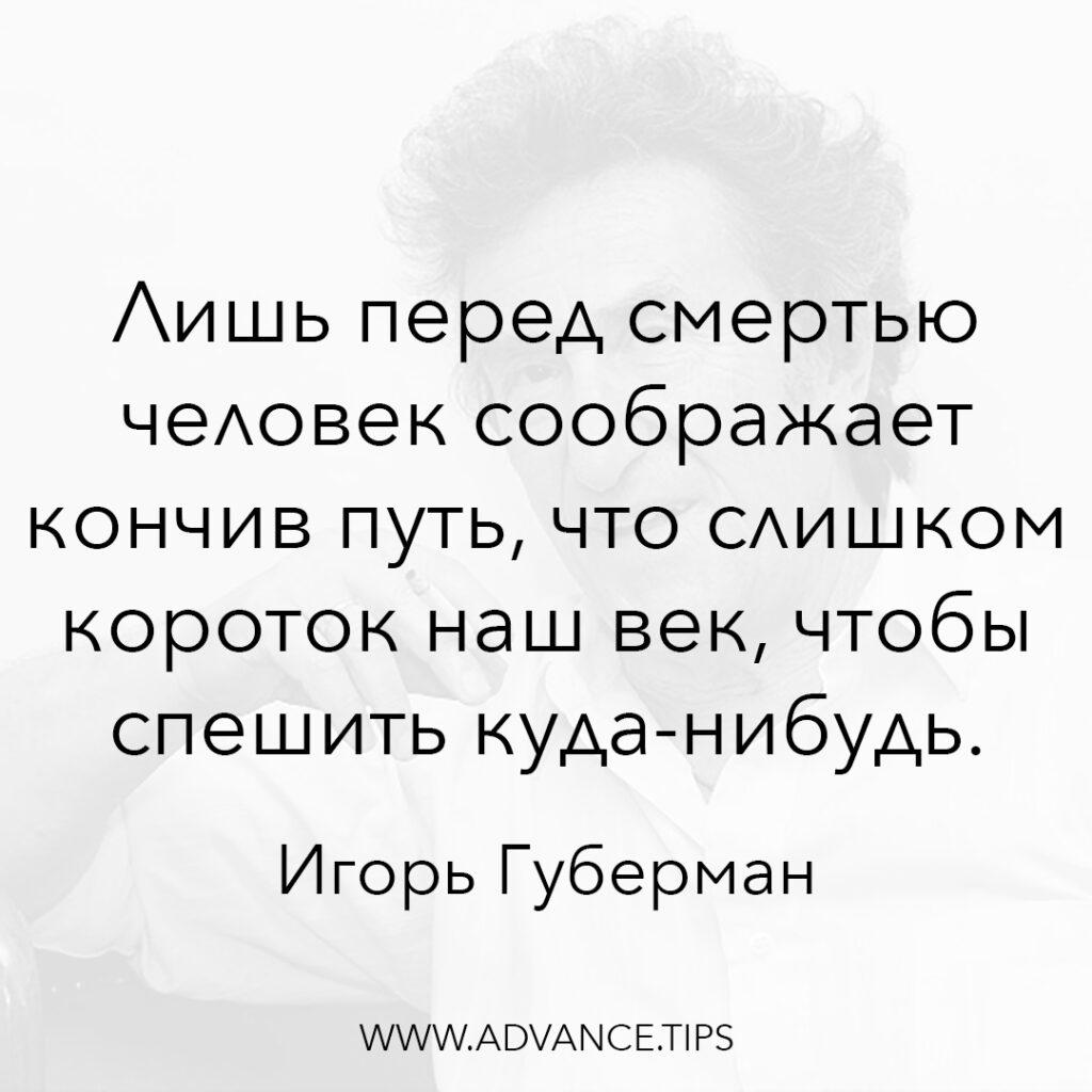 Лишь перед смертью человек соображает, кончив путь, что слишком короток наш век, чтобы спешить куда-нибудь. - Игорь Губерман - 10 Мудрых Мыслей.