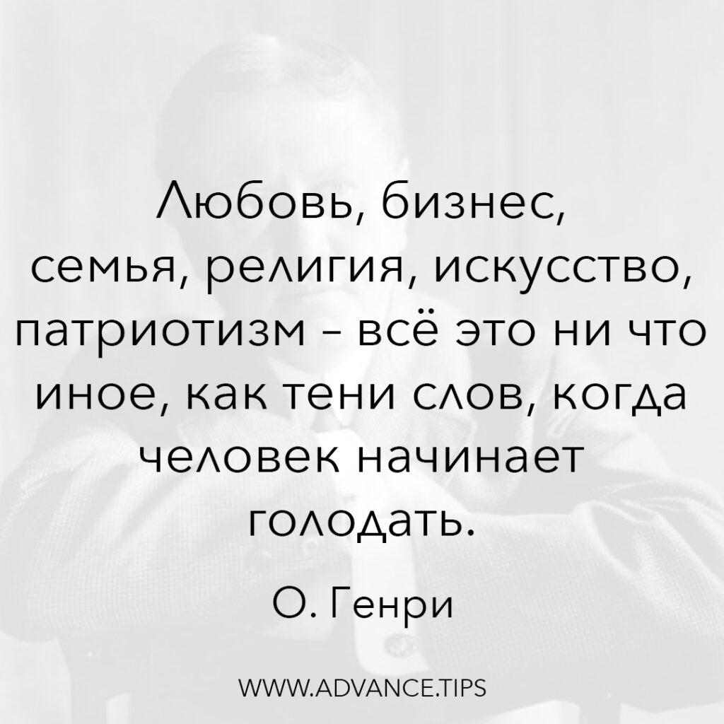 Любовь, бизнес, семья, религия, искусство, патриотизм - всё это ни что иное, как тени слов, когда человек начинает голодать. - О. Генри - 10 Мудрых Мыслей.