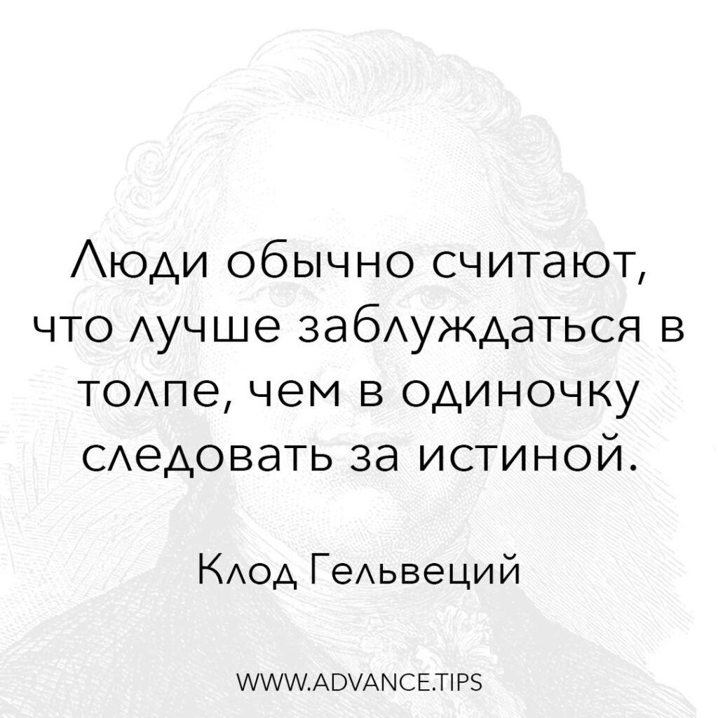 Люди обычно считают, что лучше заблуждаться в толпе, чем в одиночку следовать за истиной. - Клод Гельвеций - 10 Мудрых Мыслей.