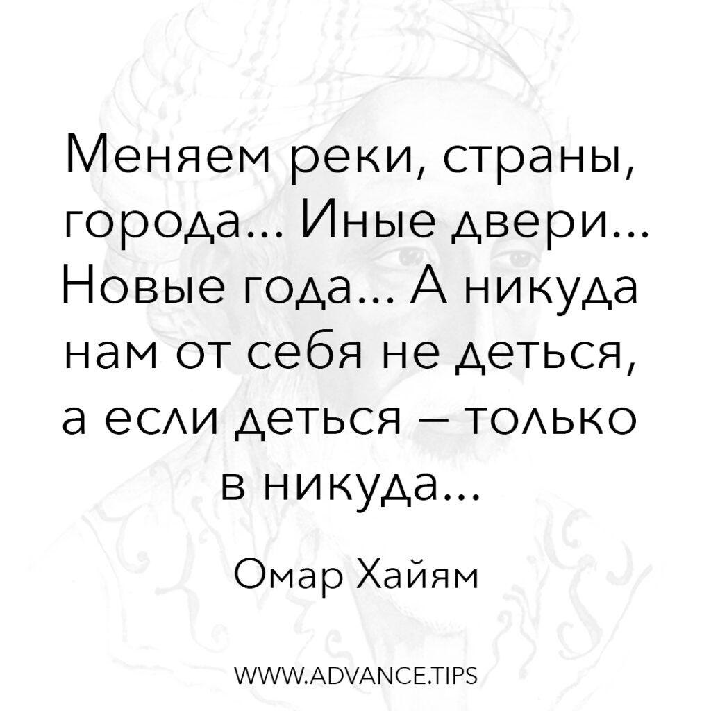 Меняем реки, страны, города... Иные двери... Новые года... А никуда нам от себя не деться, а если деться - только в никуда. - Омар Хайям - 10 Мудрых Мыслей.