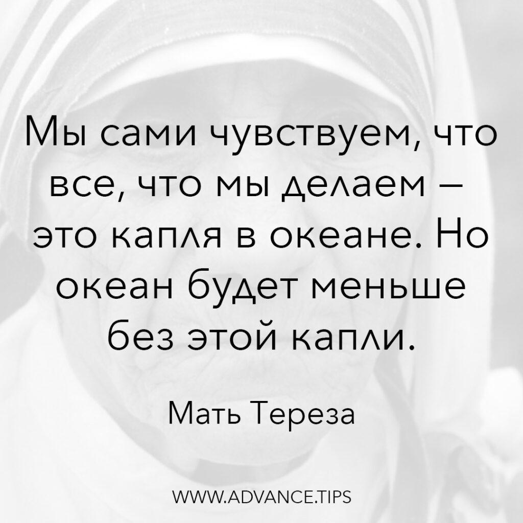 Мы сами чувствуем, что все, что мы делаем - это капля в океане. Но океан будет меньше без этой капли. - Мать Тереза - 10 Мудрых Мыслей.