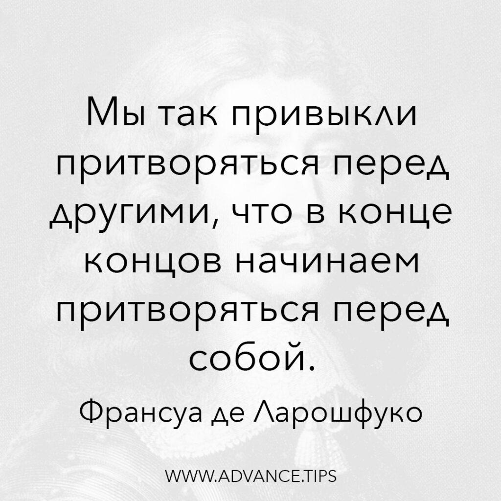 Мы так привыкли притворяться перед другими, что в конце концов начинаем притворяться перед собой. - Франсуа де Ларошфуко - 10 Мудрых Мыслей.