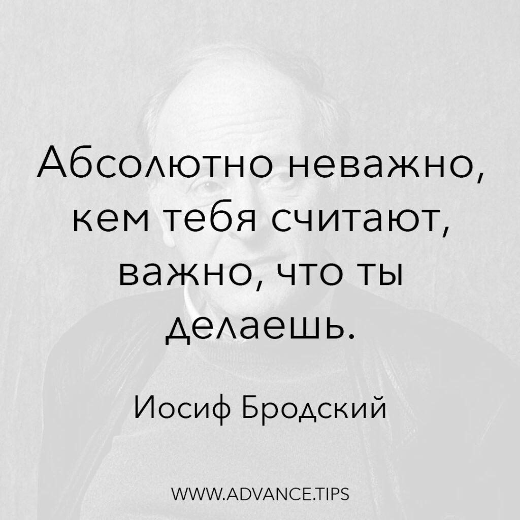Абсолютно неважно, кем тебя считают, важно, что ты делаешь. - Иосиф Бродский - 10 Мудрых Мыслей.