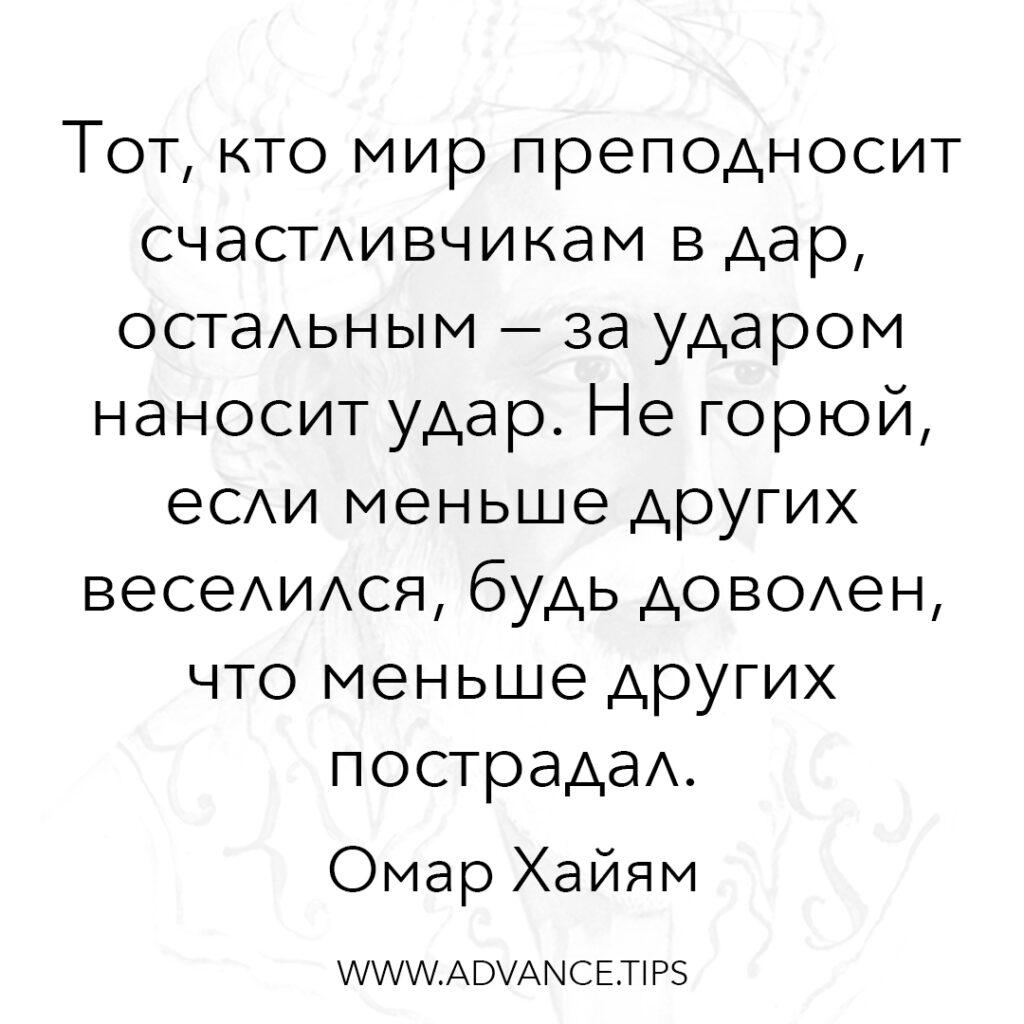 Тот, кто мир преподносит счастливчикам в дар, остальным - за ударом наносит удар. Не горюй, если меньше других веселился, будь доволен, что меньше других пострадал. - Омар Хайям - 10 Мудрых Мыслей.