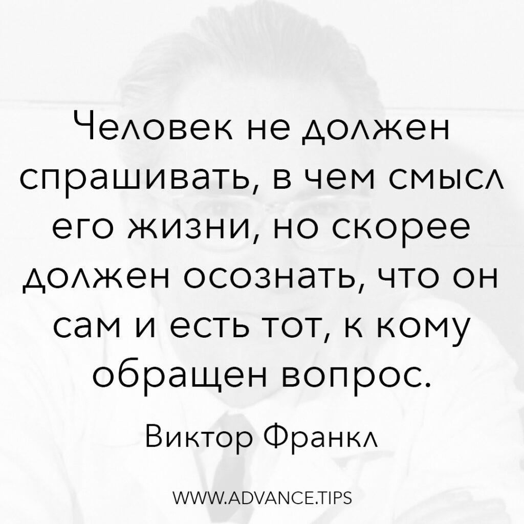 Человек не должен спрашивать, в чём смысл его жизни, но скорее должен осознать, что он сам и есть тот, к кому обращён вопрос. - Виктор Франкл - 10 Мудрых Мыслей.