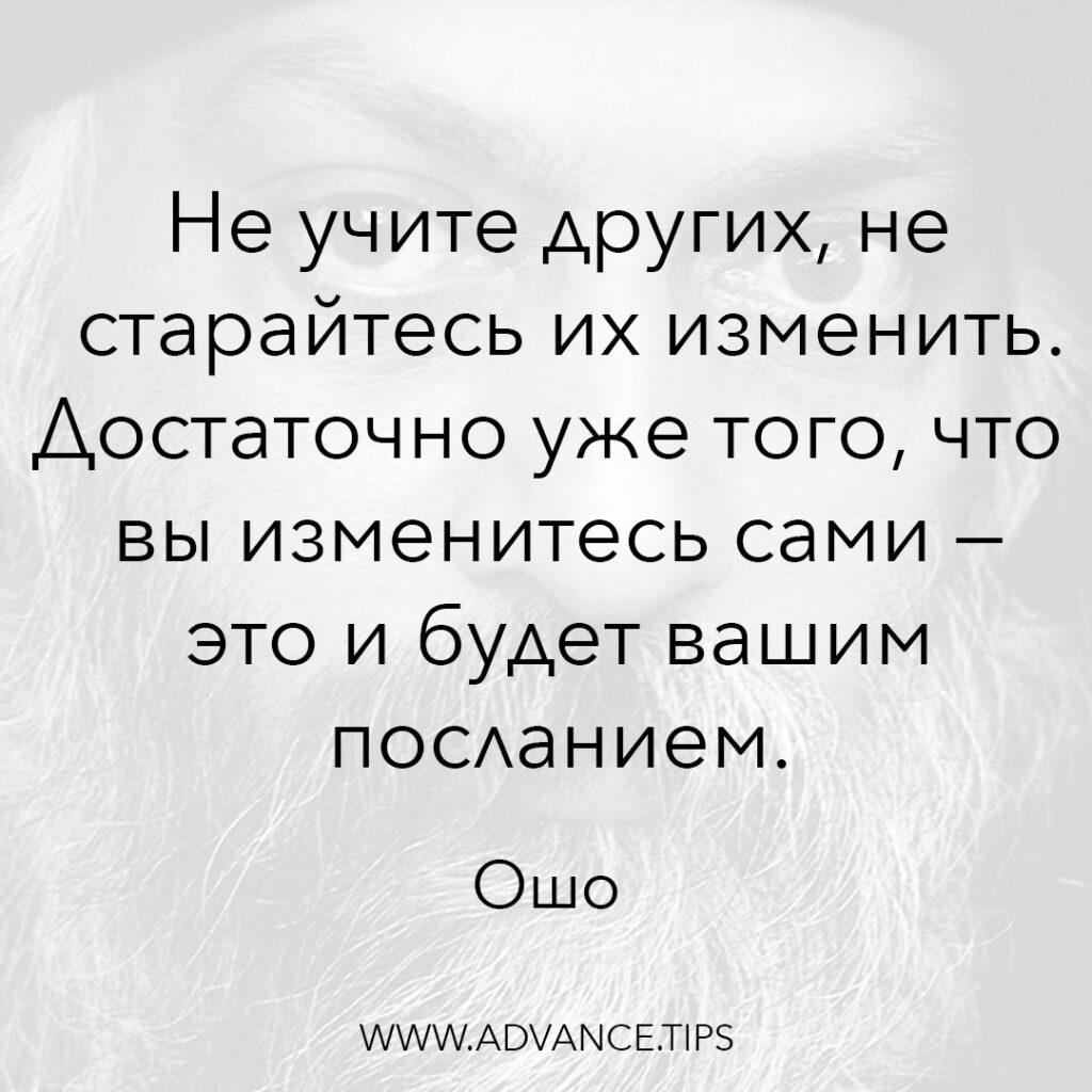Не учите других, не старайтесь их изменить. Достаточно уже того, что вы изменитесь сами - это и будет вашим посланием. - Ошо - 10 Мудрых Мыслей.