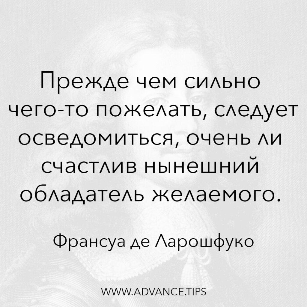 Прежде чем сильно чего-то пожелать, следует осведомиться, очень ли счастлив нынешний обладатель желаемого. - Франсуа де Ларошфуко - 10 Мудрых Мыслей.
