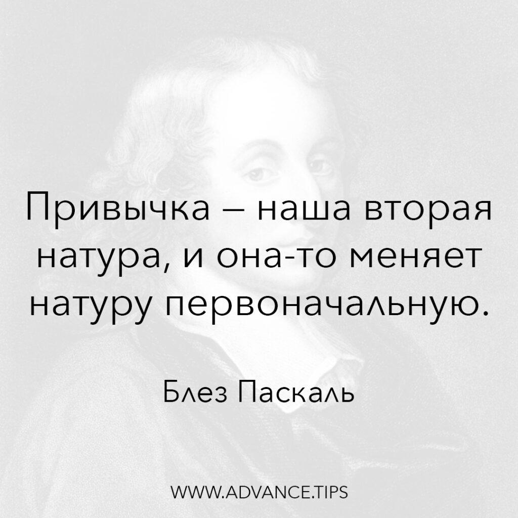 Привычка - наша вторая натура, и она-то меняет натуру первоначальную. - Блез Паскаль - 10 Мудрых Мыслей.