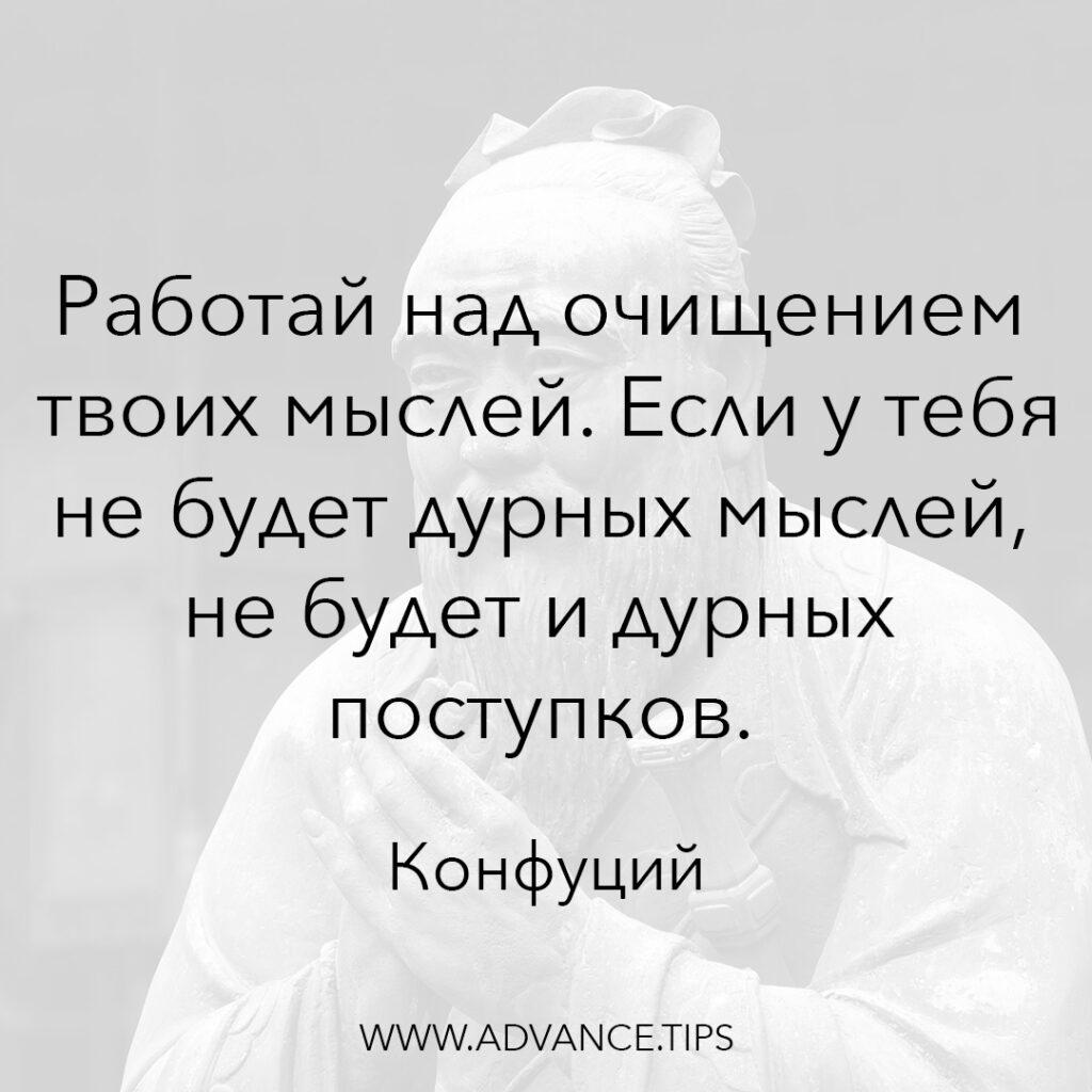 Работай над очищением твоих мыслей. Если у тебя не будет дурных мыслей, не будет и дурных поступков. - Конфуций - 10 Мудрых Мыслей.