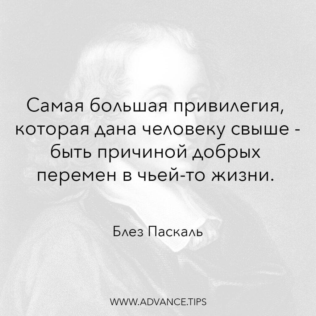 Самая большая привилегия, которая дана человеку свыше - быть причиной добрых перемен в чьей-то жизни. - Блез Паскаль - 10 Мудрых Мыслей.