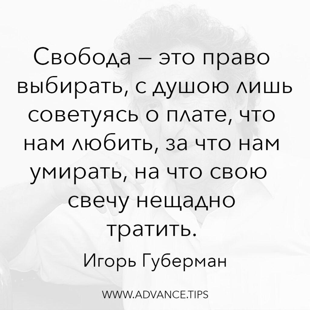 Свобода - это право выбирать, с душою лишь советуясь о плате, что нам любить, за что нам умирать, на что свою свечу нещадно тратить. - Игорь Губерман - 10 Мудрых Мыслей.