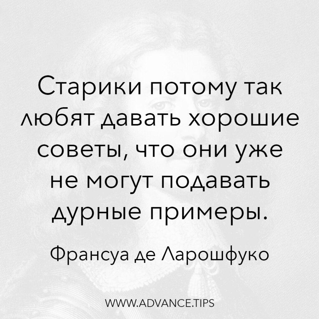 Старики потому так любят давать хорошие советы, что они уже не могут подавать дурные примеры. - Франсуа де Ларошфуко - 10 Мудрых Мыслей.