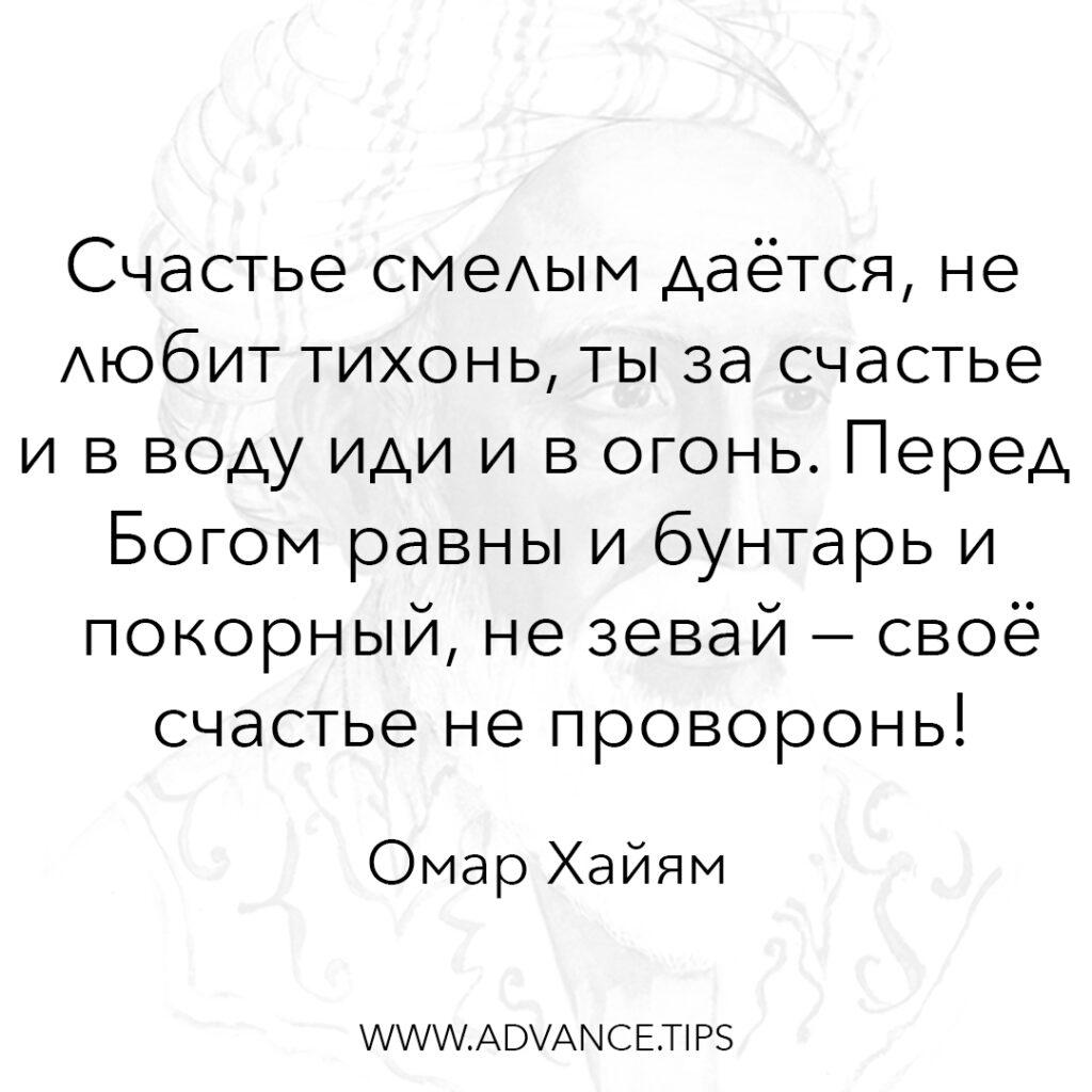 Счастье смелым даётся, не любит тихонь, ты за счастье и в воду иди и в огонь. Перед Богом равны и бунтарь и покорный, не зевай - своё счастье не проворонь! - Омар Хайям - 10 Мудрых Мыслей.