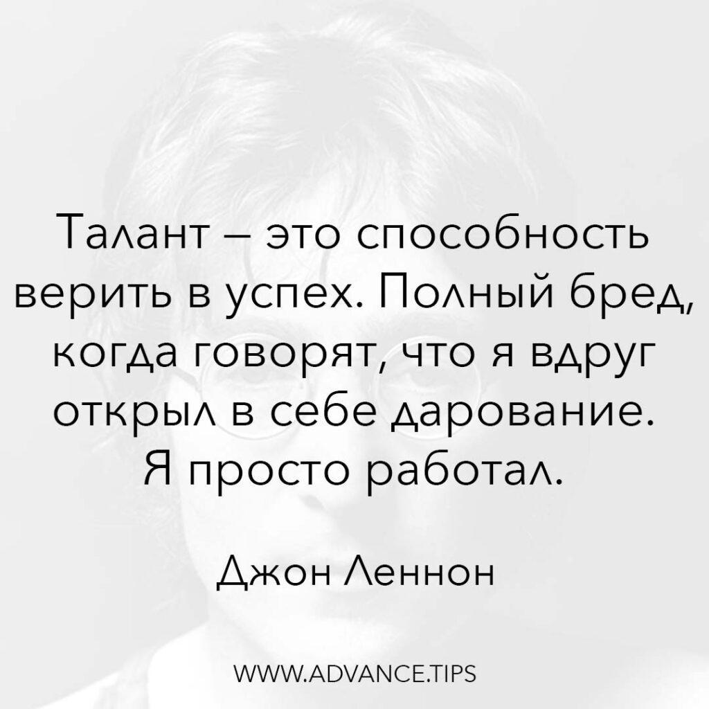 Талант - это способность верить в успех. Полный бред, когда говорят, что я вдруг открыл в себе дарование. Я просто работал. - Джон Леннон - 10 Мудрых Мыслей.
