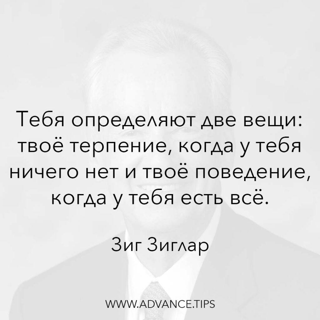Тебя определяют две вещи: твоё терпение, когда у тебя ничего нет и твоё поведение, когда у тебя есть всё. - Зиг Зиглар - 10 Мудрых Мыслей.