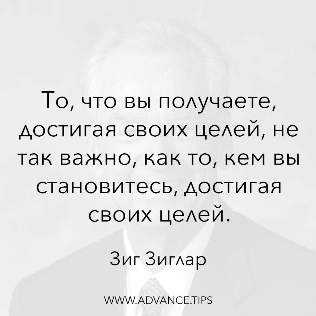 То что вы получаете, достигая своих целей, не так важно, как то, кем вы становитесь, достигая своих целей. - Зиг Зиглар - 10 Мудрых Мыслей.