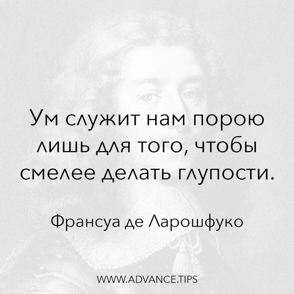 Ум служит нам порою лишь для того, чтобы смелее делать глупости. - Франсуа де Ларошфуко - 10 Мудрых Мыслей.