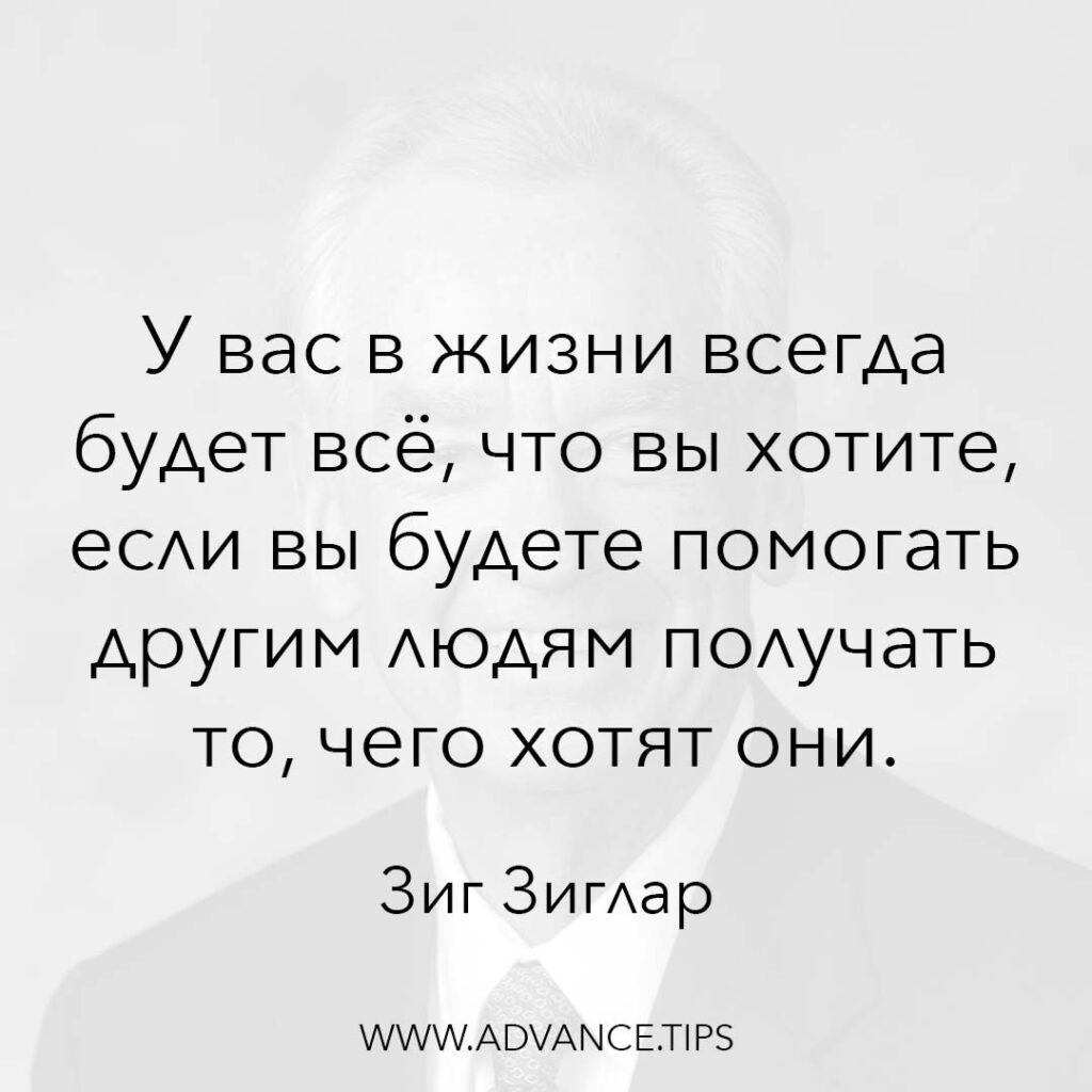 У вас в жизни всегда будет всё, что вы хотите, если вы будете помогать другим людям получать то, чего хотят они. - Зиг Зиглар - 10 Мудрых Мыслей.