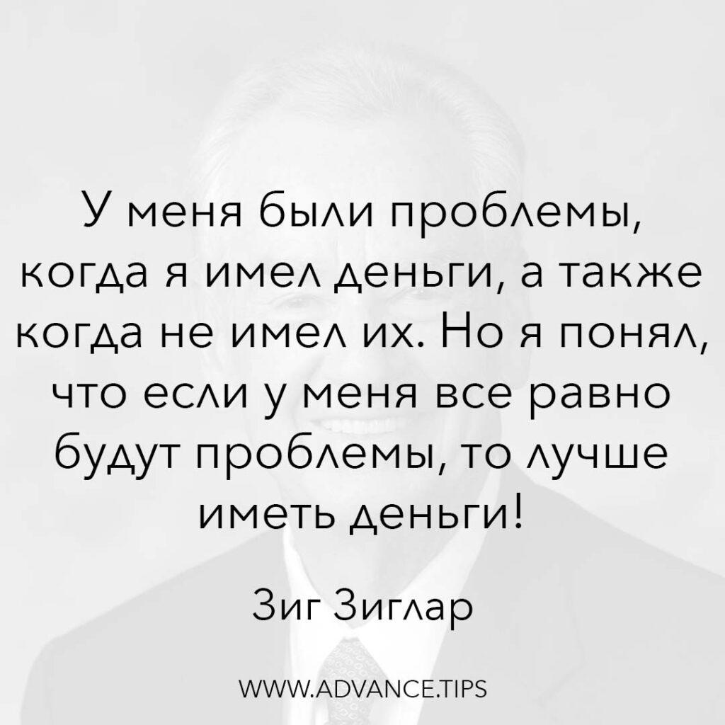 У меня были проблемы, когда я имел деньги, а также когда не имел их. Но я понял, что если у меня всё равно будут проблемы, то лучше иметь деньги! - Зиг Зиглар - 10 Мудрых Мыслей.
