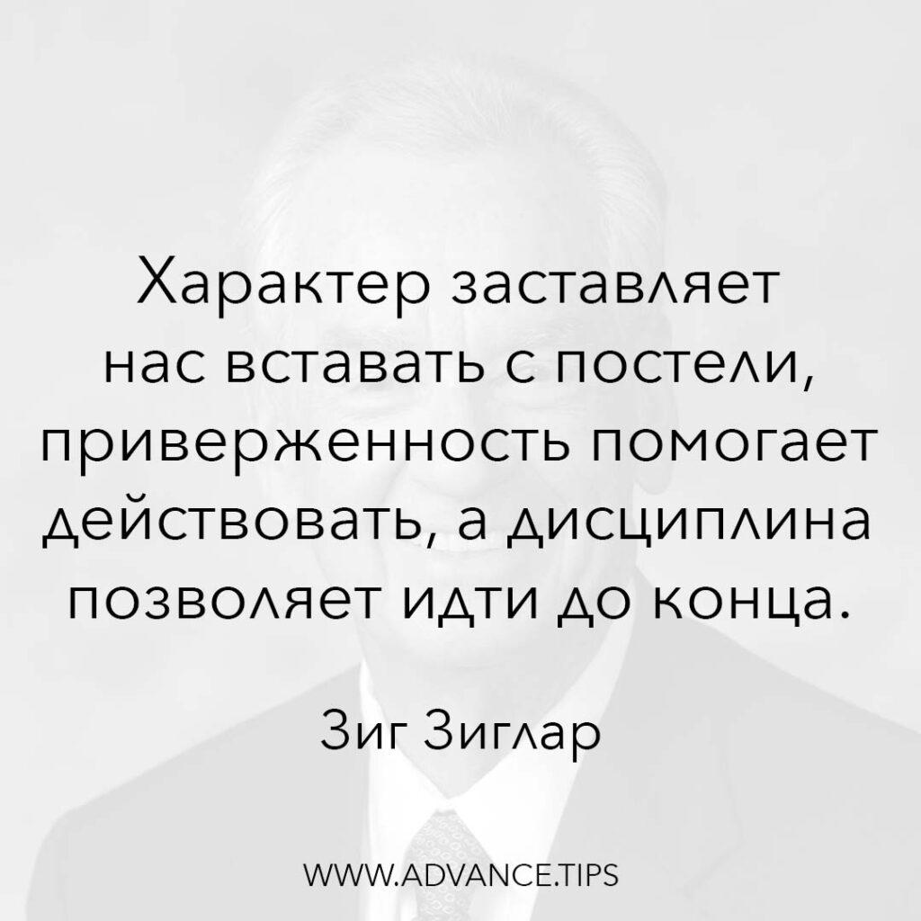 Характер заставляет нас вставать с постели, приверженность помогает действовать, а дисциплина позволяет идти до конца. - Зиг Зиглар - 10 Мудрых Мыслей.