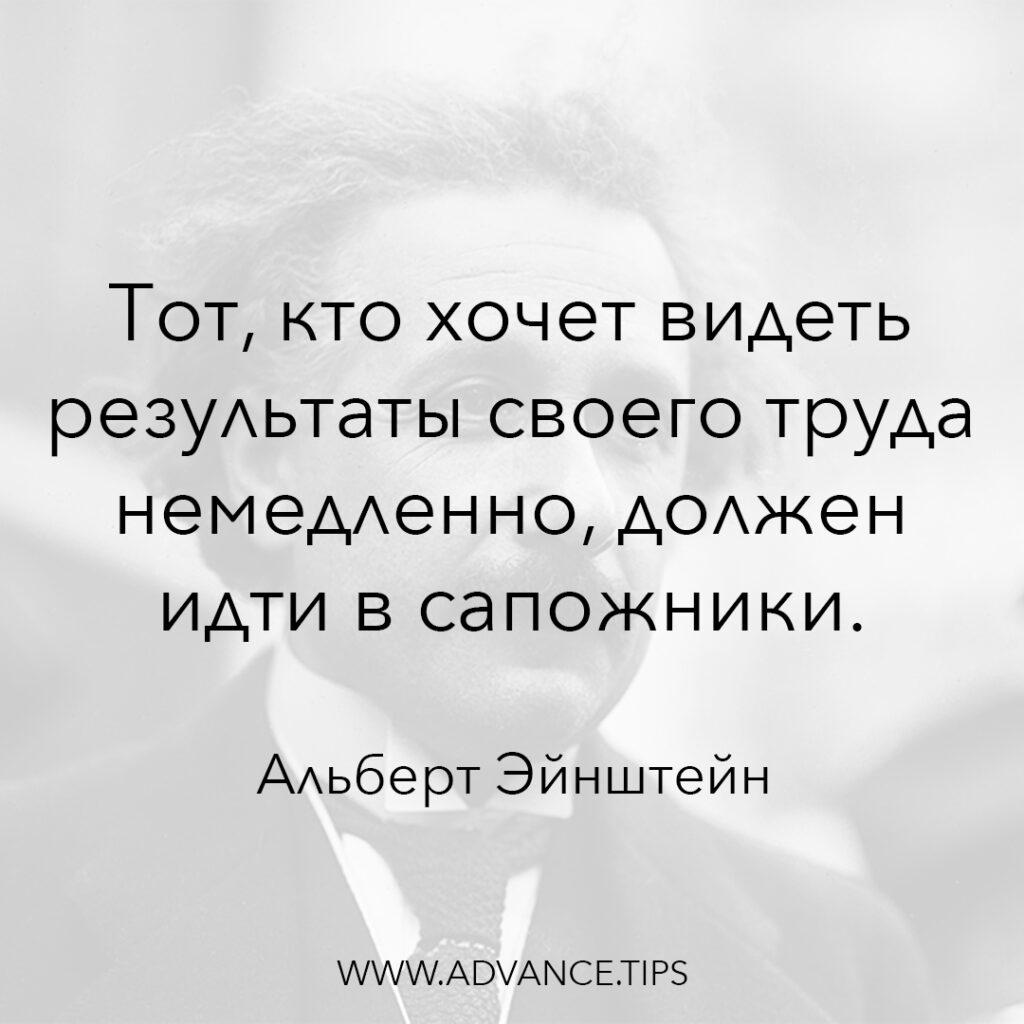 Тот кто хочет видеть результаты своего труда немедленно, должен идти в сапожники. - Альберт Эйнштейн - 10 Мудрых Мыслей.
