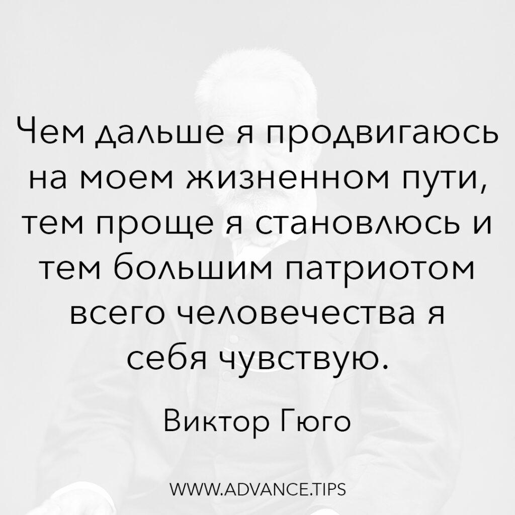 Чем дальше я продвигаюсь на моём жизненном пути, тем проще я становлюсь и тем большим патриотом всего человечества я себя чувствую. - Виктор Гюго - 10 Мудрых Мыслей.