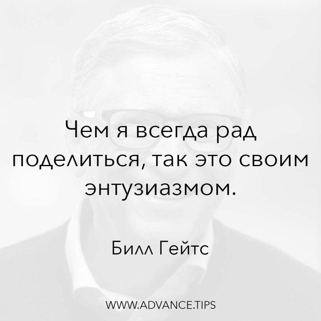 Чем я всегда рад поделиться, так это своим энтузиазмом. - Билл Гейтс - 10 Мудрых Мыслей.