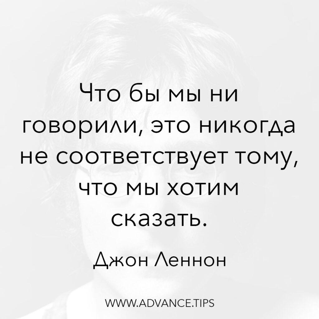 Что бы мы ни говорили, это никогда не соответствует тому, что мы хотим сказать. - Джон Леннон - 10 Мудрых Мыслей.