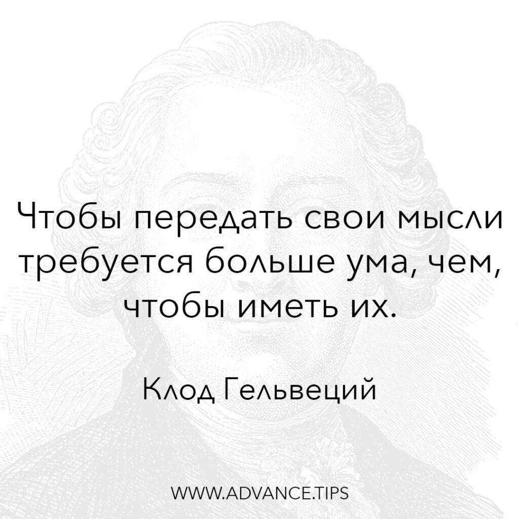 Чтобы передать свои мысли требуется больше ума, чем чтобы иметь их. - Клод Гельвеций - 10 Мудрых Мыслей.