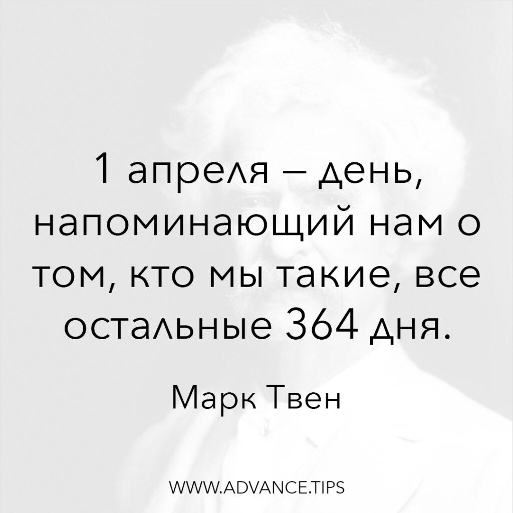 1 апреля - день, напоминающий нам о том, кто мы такие, все остальные 364 дня. - Марк Твен - 10 Мудрых Мыслей.