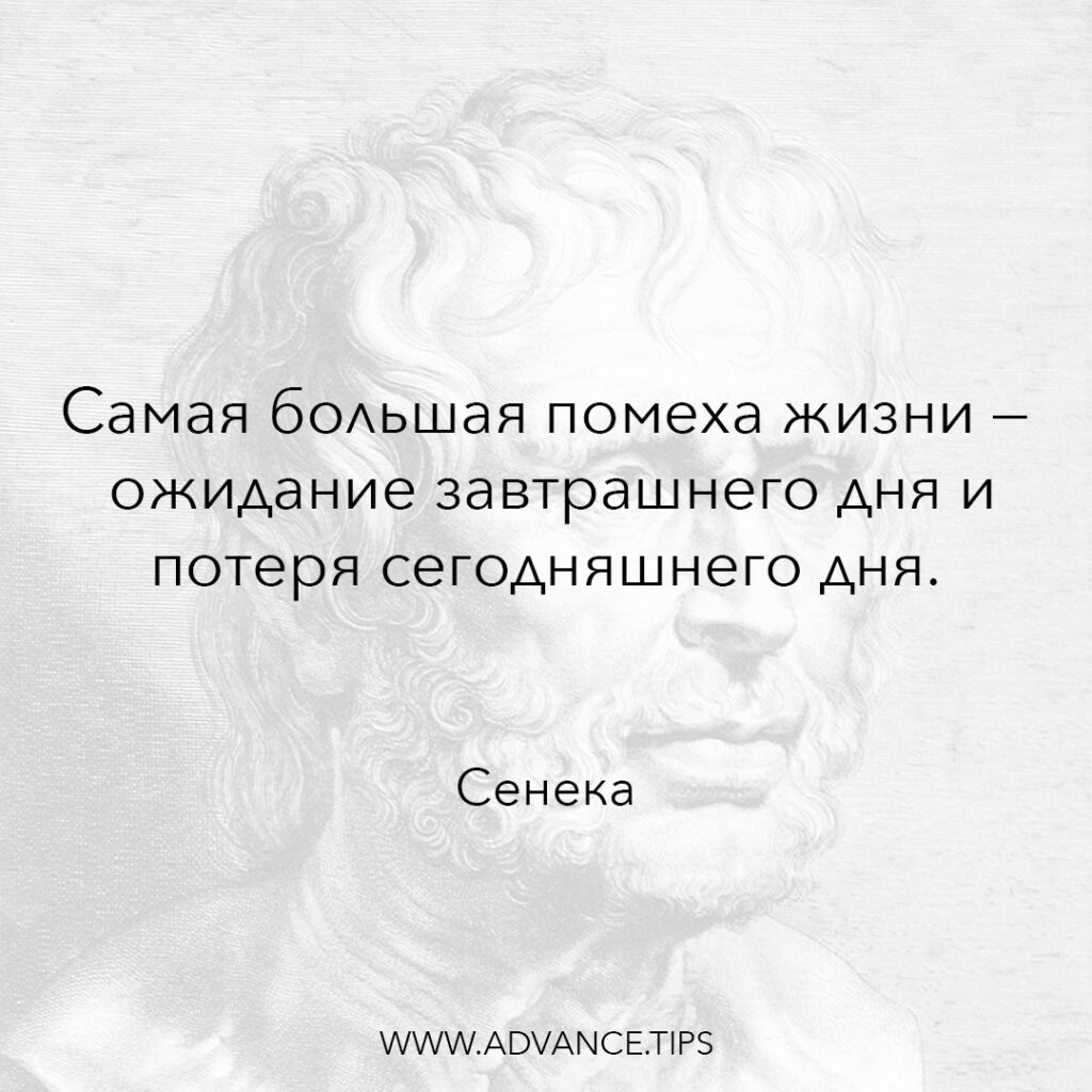 Самая большая помеха жизни - ожидание завтрашнего дня и потеря сегодняшнего дня. - Сенека - 10 Мудрых Мыслей.