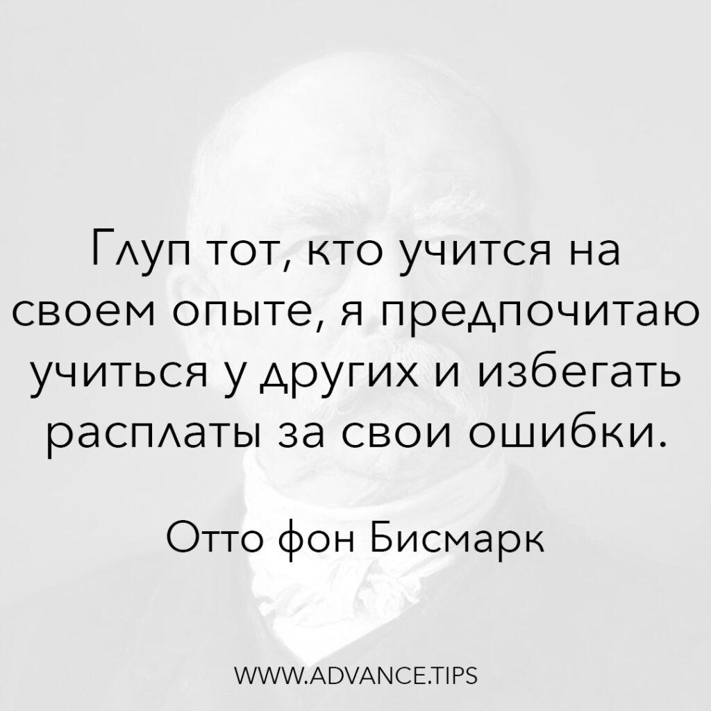 Глуп тот, кто учится на своём опыте, я предпочитаю учиться у других и избегать расплаты за свои ошибки. - Отто фон Бисмарк - 10 Мудрых Мыслей.