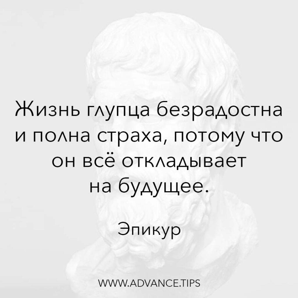 Жизнь глупца безрадостна и полна страха, потому что он всё откладывает на будущее. - Эпикур - 10 Мудрых Мыслей.