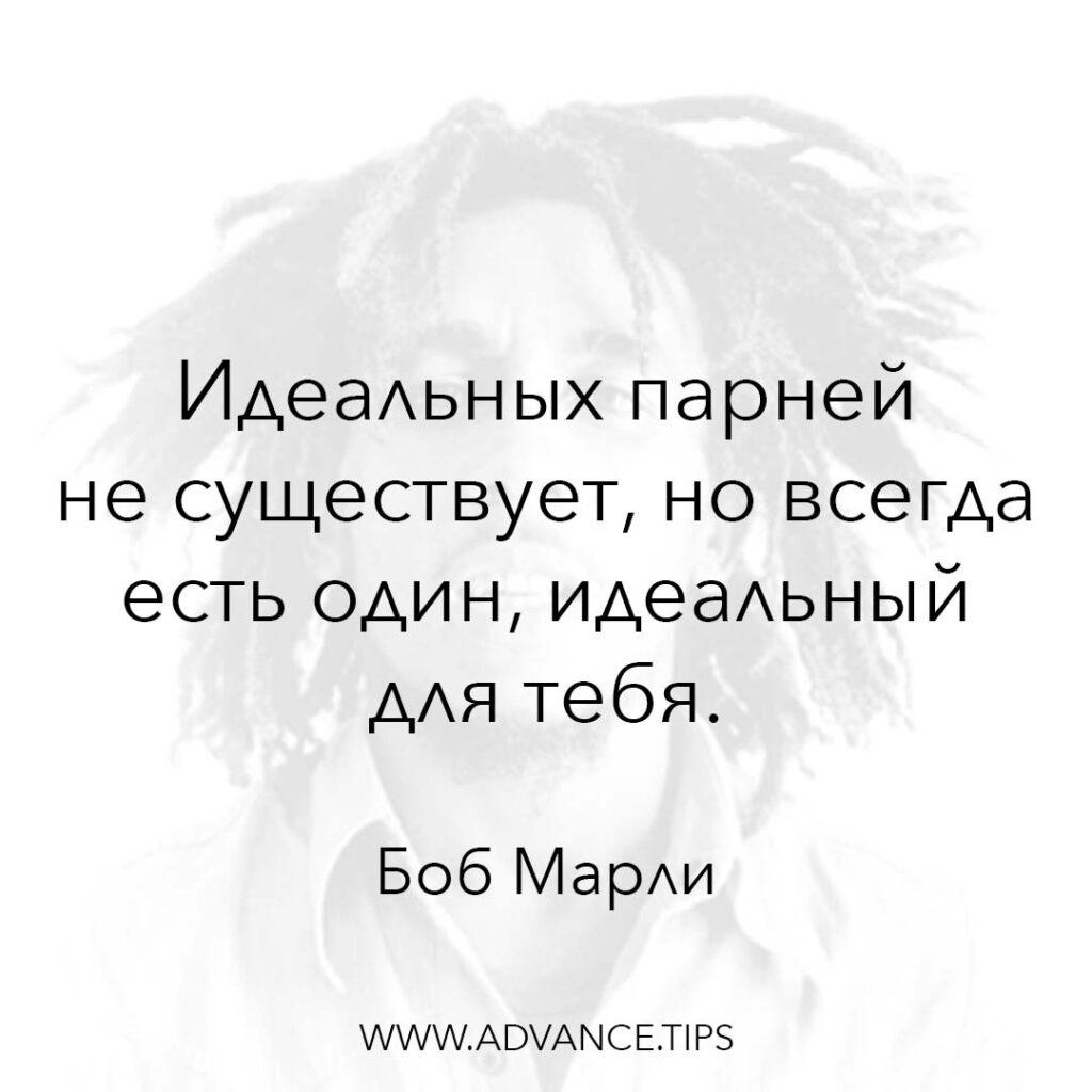 Идеальных парней не существует, но всегда есть один, идеальный для тебя. - Боб Марли - 10 Мудрых Мыслей.