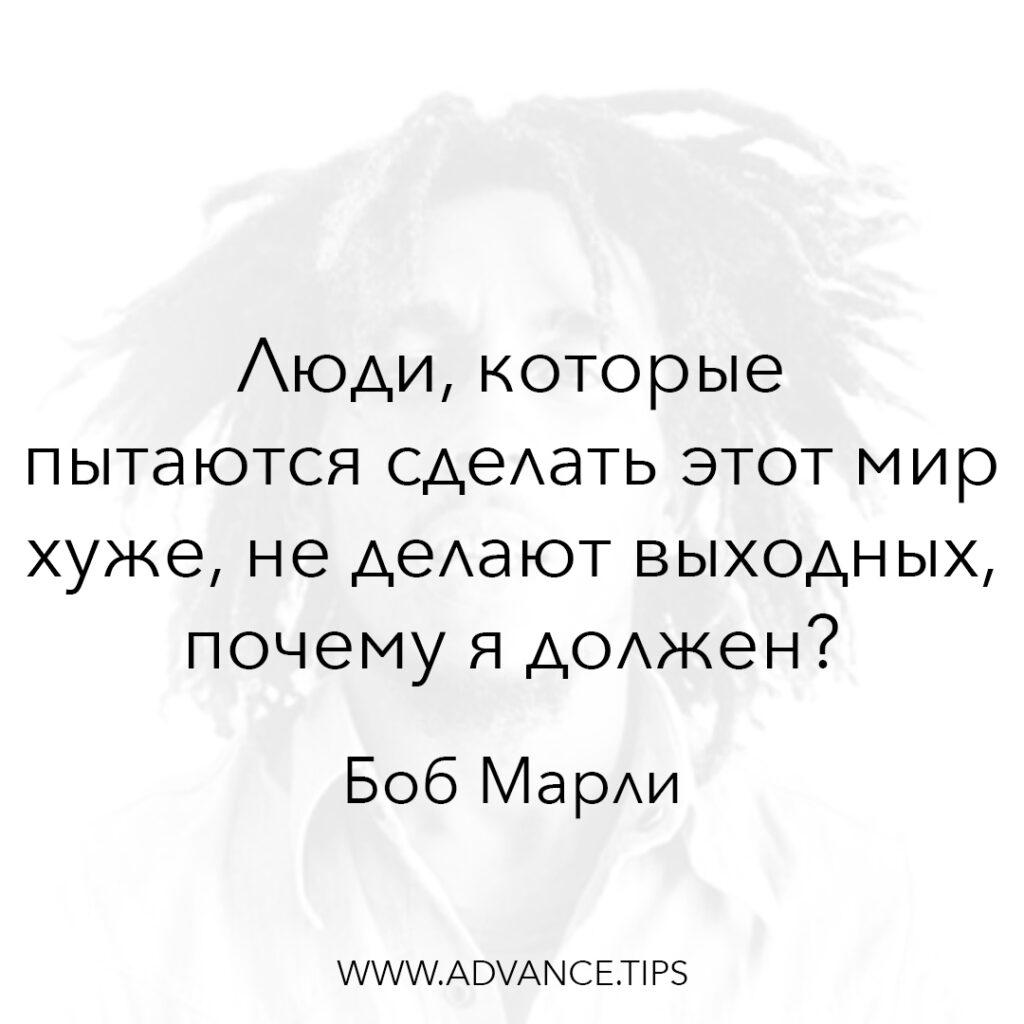 Люди, которые пытаются сделать этот мир хуже, не делают выходных, почему я должен? - Боб Марли - 10 Мудрых Мыслей.