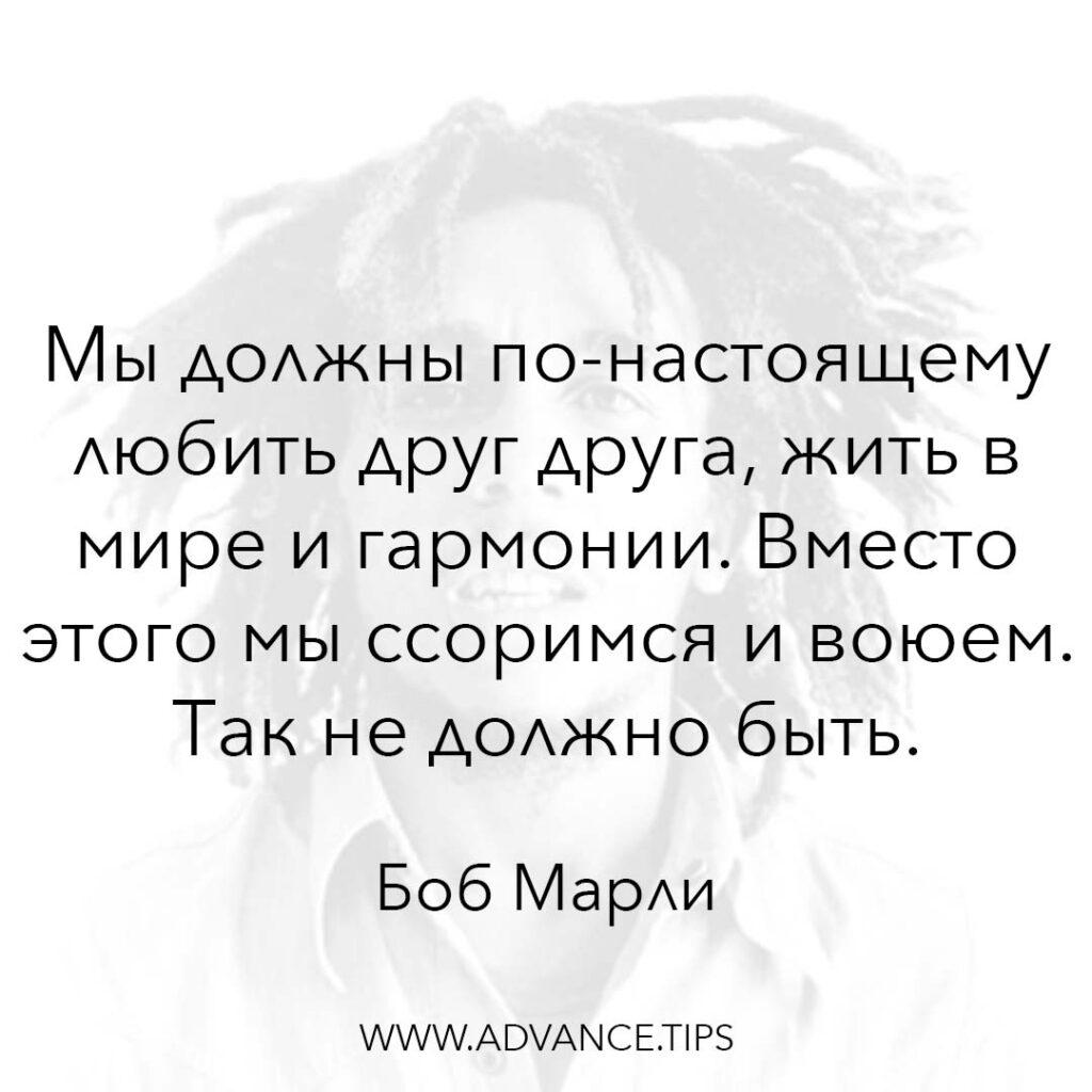 Мы должны по-настоящему любить друг друга, жить в мире и гармонии. Вместо этого мы ссоримся и воюем. Так не должно быть. - Боб Марли - 10 Мудрых Мыслей.