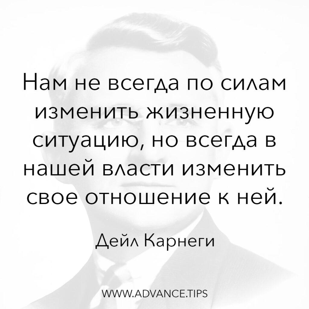 Нам не всегда по силам изменить жизненную ситуацию, но всегда в нашей власти изменить своё отношение к ней. - Дел Карнеги - 10 Мудрых Мыслей.