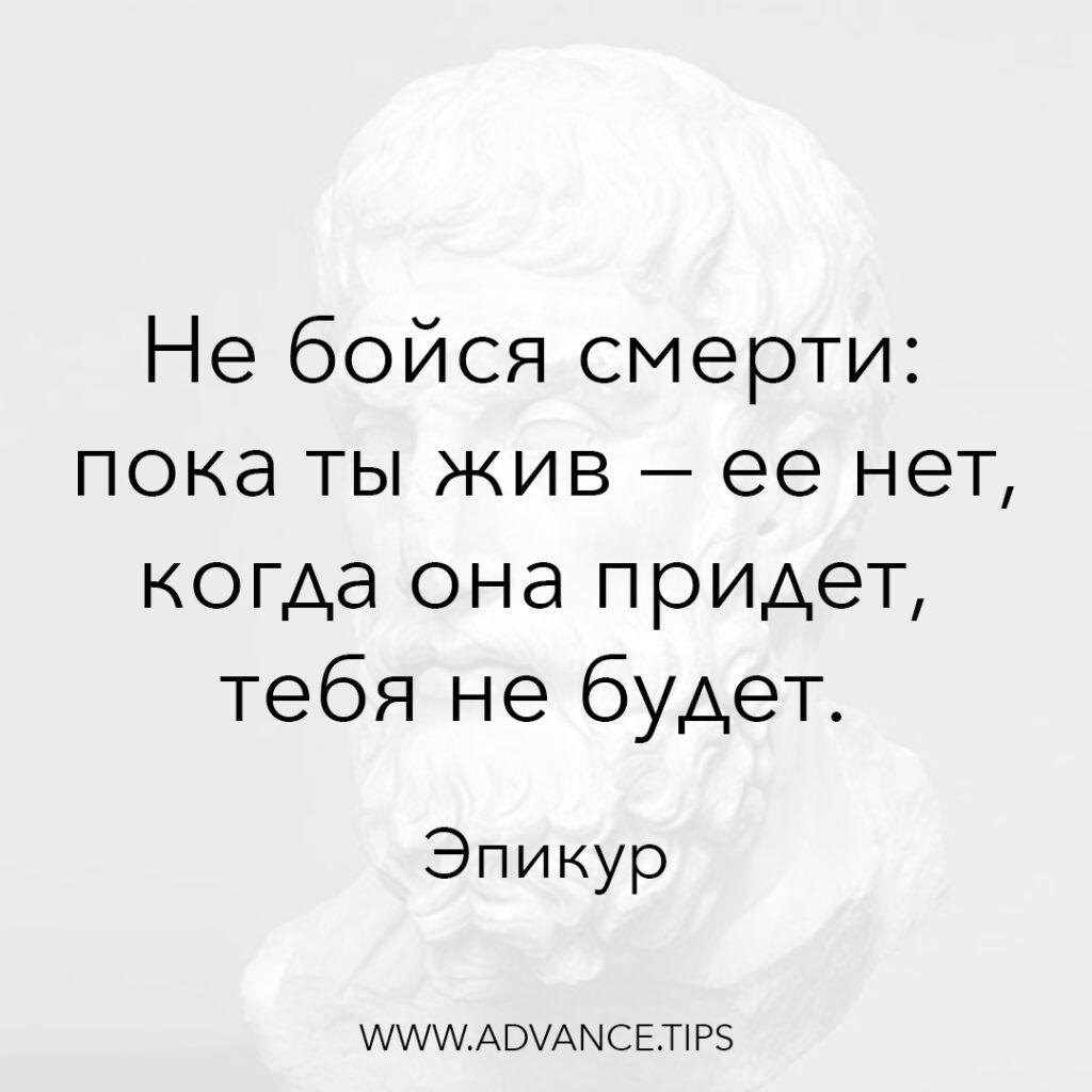 Не бойся смерти: пока ты жив - её нет, когда она придёт, тебя не будет. - Эпикур - 10 Мудрых Мыслей.