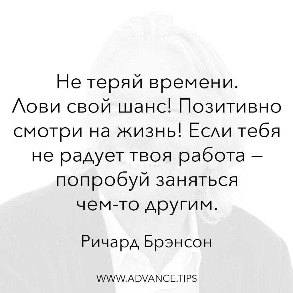 Не теряй времени. Лови свой шанс! Позитивно смотри на жизнь! Если тебя не радует твоя работа - попробуй заняться чем-то другим. - Ричард Брэнсон - 10 Мудрых Мыслей.