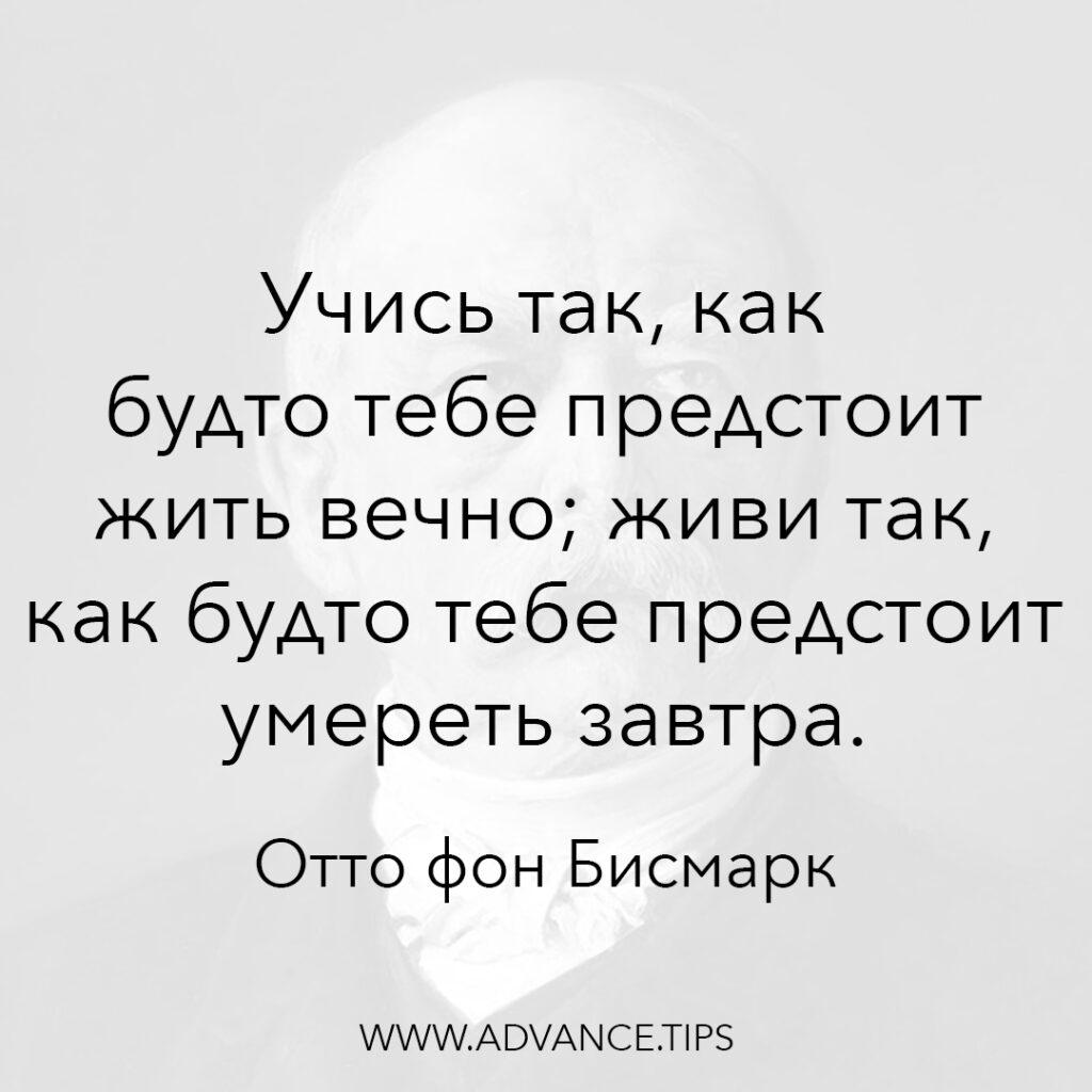 Учись так, как будто тебе предстоит жить вечно; живи так, как будто тебе предстоит умереть завтра. - Отто фон Бисмарк - 10 Мудрых Мыслей.