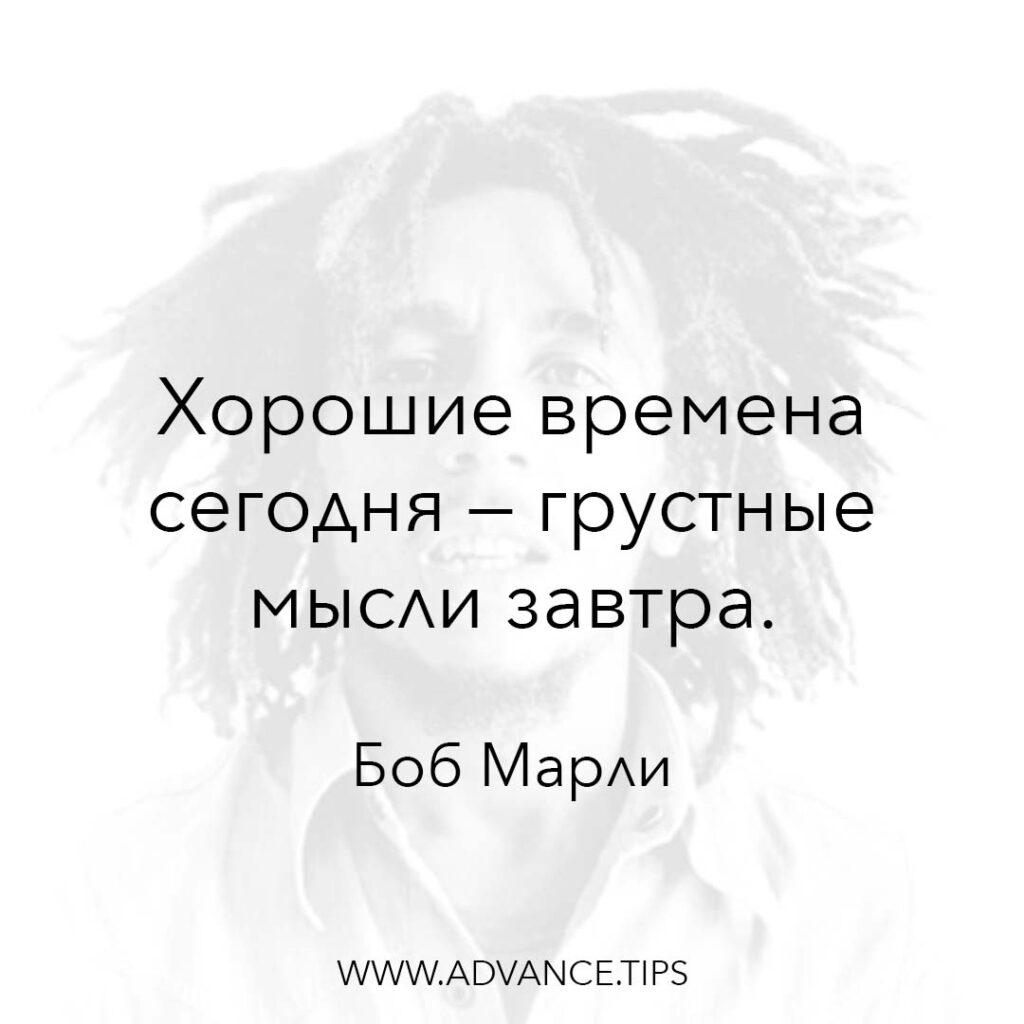 Хорошие времена сегодня - грустные мысли завтра. - Боб Марли - 10 Мудрых Мыслей.