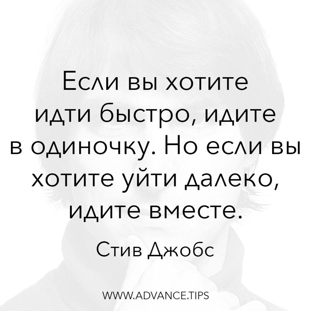 Если вы хотите идти быстро, идите в одиночку. Но если вы хотите уйти далеко, идите вместе. - Стив Джобс - 10 Мудрых Мыслей.