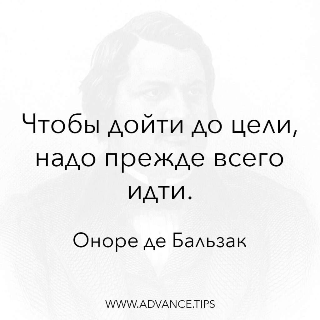 Чтобы дойти до цели, надо прежде всего идти. - Оноре де Бальзак - 10 Мудрых Мыслей.