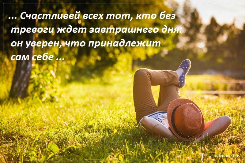 Счастливей всех тот, кто без тревоги ждет завтрашнего дня - он уверен, что принадлежит сам себе