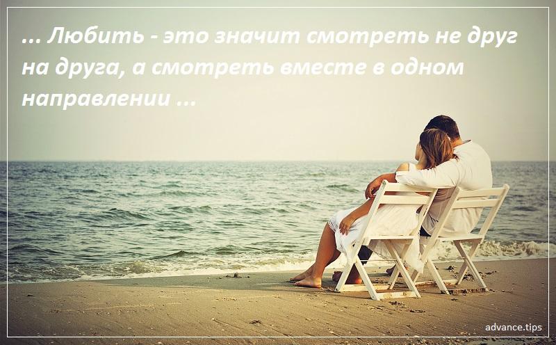 Любить - это значит смотреть не друг на друга, а смотреть вместе в одном направлении