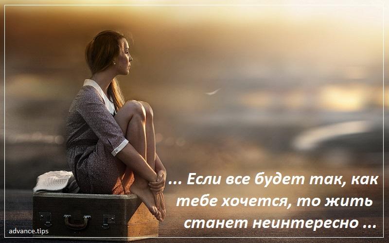 Если все будет так, как тебе хочется, то жить станет неинтересно