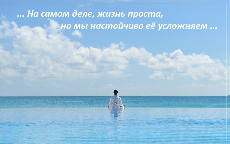 На самом деле, жизнь проста, но мы настойчиво её усложняем
