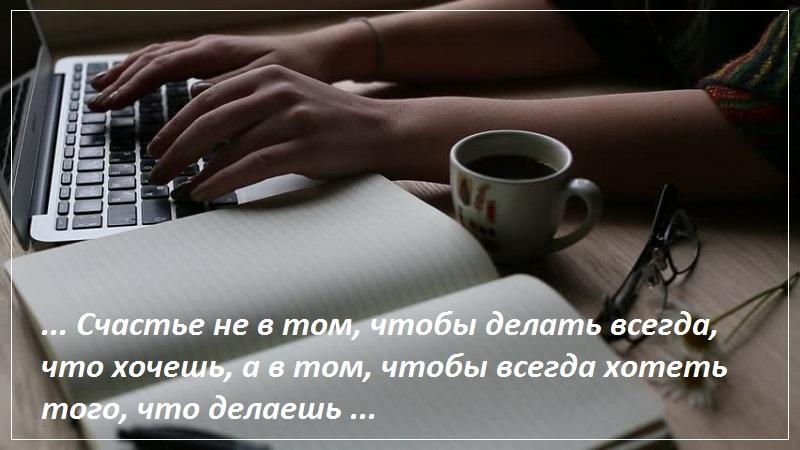 Счастье не в том, чтобы делать всегда, что хочешь, а в том, чтобы всегда хотеть того, что делаешь