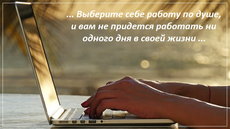 Выберите себе работу по душе, и вам не придется работать ни одного дня в своей жизни
